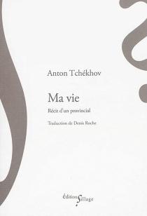 Ma vie : récit d'un provincial - Anton PavlovitchTchekhov
