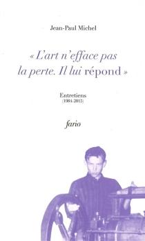 L'art n'efface pas la perte, il lui répond : entretiens, 1984-2015 - Jean-PaulMichel