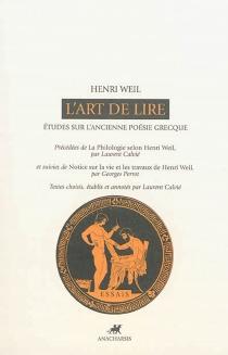 L'art de lire : études sur l'ancienne poésie grecque| Précédé de La philologie selon Henri Weil| Suivi de Notice sur la vie et les travaux de Henri Weil - HenriWeil