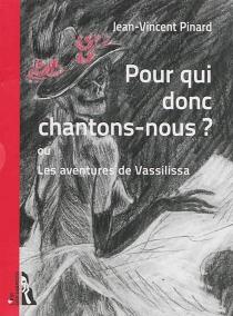 Pour qui donc chantons-nous ? ou Les aventures de Vassilissa - Jean-VincentPinard