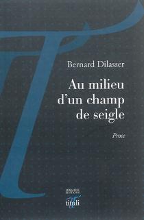 Au milieu d'un champ de seigle : prose - BernardDilasser