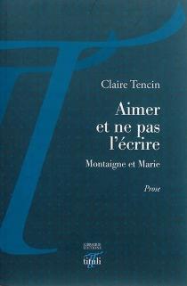Aimer et ne pas l'écrire : Montaigne et Marie - ClaireTencin