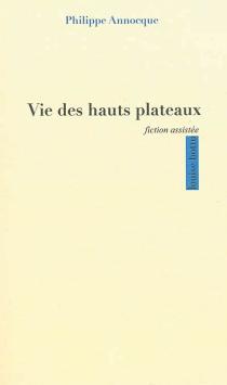 Vie des hauts plateaux : fiction assistée - PhilippeAnnocque