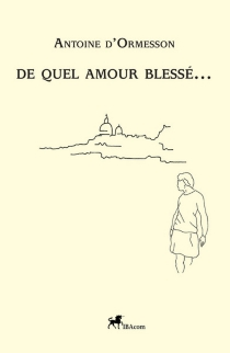 De quel amour blessé... - Antoine d'Ormesson