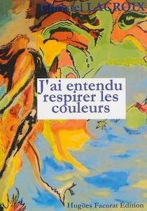 J'ai entendu respirer les couleurs - ChristelLacroix