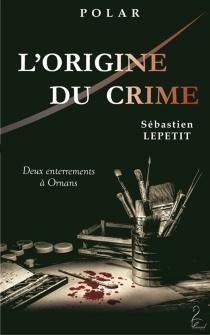 L'origine du crime : deux enterrements à Ornans : polar - SébastienLepetit