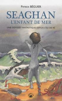 Seaghan l'enfant de mer : une odyssée fantastique depuis l'île de Ré - PatrickBéguier