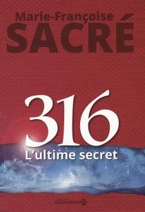 316 : l'ultime secret - Marie-FrançoiseSacré