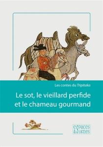 Le sot, le vieillard perfide et le chameau gourmand : les contes du Tripitaka -