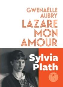 Lazare mon amour : Sylvia Plath - GwenaëlleAubry