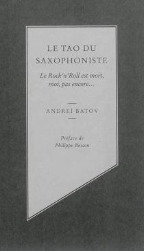 Le tao du saxophoniste : le rock'n'roll est mort, moi, pas encore... - AndreïBatov