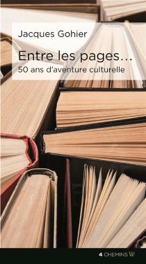 Entre les pages... : 50 ans d'aventure culturelle : anthologie personnelle - JacquesGohier