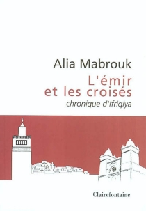 L'émir et les croisés : chronique d'Ifriqiya - AliaMabrouk