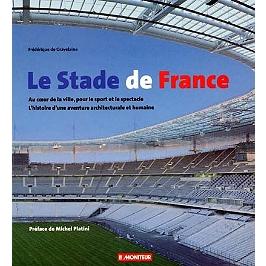 Le stade de France : au coeur de la ville, pour le sport et le spectacle, l'histoire d'une aventure architecturale et humaine