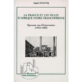 La France et les villes d'Afrique noire francophone, quarante ans d'intervention, 1945-1985 : approche générale et études de cas, Niamey, Ouagadougou et Bamako