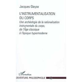 L'instrumentalisation du corps : une archéologie de la rationalisation instrumentale du corps, de l'Age classique à l'époque hypermoderne