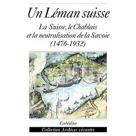 Un Léman suisse : la Suisse, le Chablais et la neutralisation de la Savoie : 1476-1932