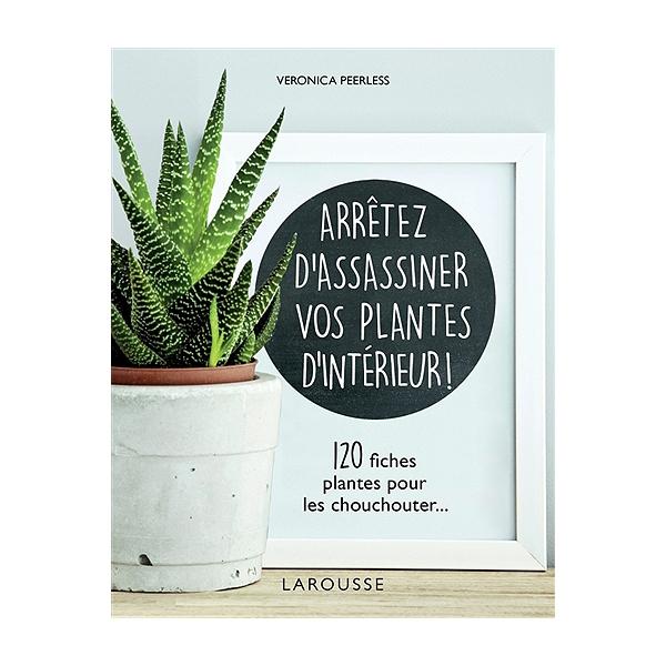 Arrêtez d\'assassiner vos plantes d\'intérieur ! : 120 fiches plantes ...