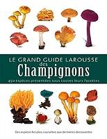 le-grand-guide-larousse-des-champignons-450-especes-presentees-sous-toutes-leurs-facettes-des-especes-les-plus-courantes-aux-dernieres-decouvertes