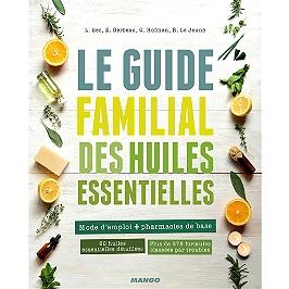 Le guide familial des huiles essentielles : mode d'emploi + trousses de base : 60 huiles essentielles détaillées, plus de 275 formules classées par troubles