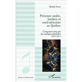 Présence arabe, berbère et nord-africaine au Québec : cinquante-cinq ans de musiques plurielles : 1962-2017