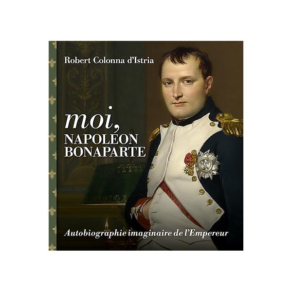 Moi Napoleon Bonaparte Autobiographie Imaginaire De L Empereur