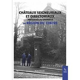 Châteaux seigneuriaux et directoriaux en région du Centre : préservés ou disparus