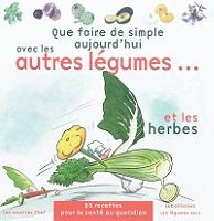 que-faire-de-simple-aujourdhui-avec-les-autres-legumes-et-les-herbes-85-recettes-pour-4-personnes-faciles-a-realiser-pour-retrouver-le-plaisir-des-legumes-et-la-sante-au-quotidien