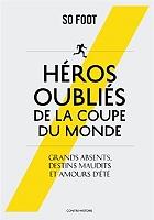Héros oubliés de la Coupe du monde : grands absents, destins maudits et amours d'été de So foot - Broché